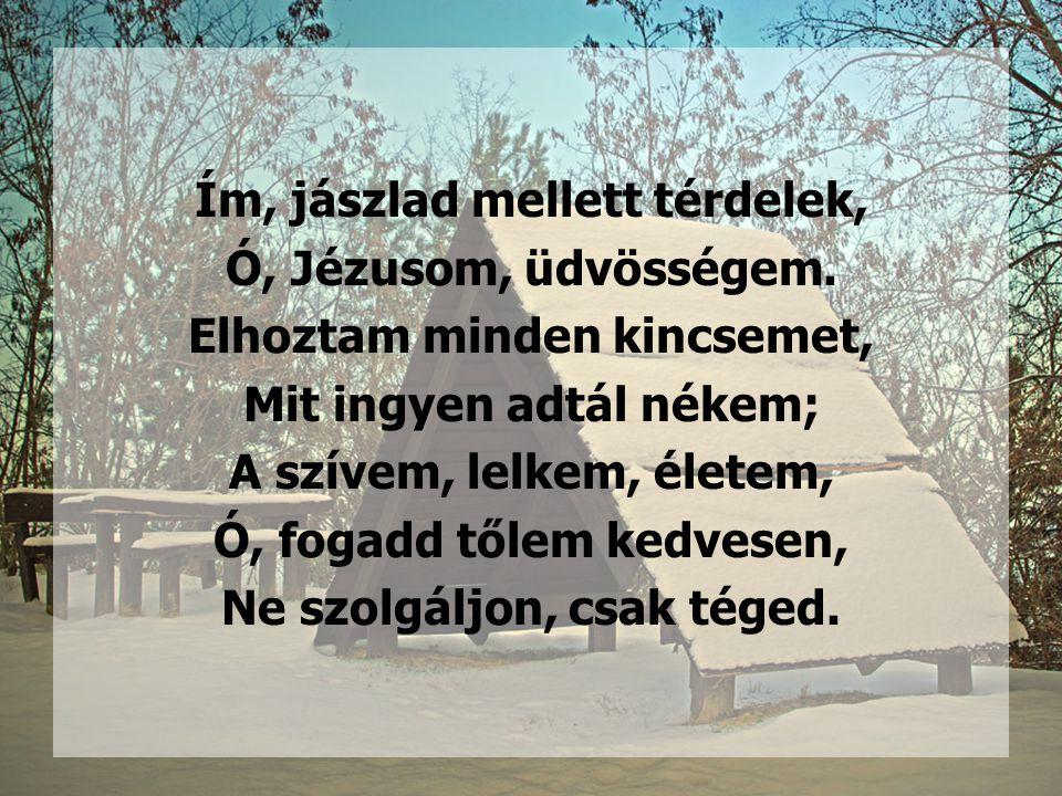 Ím, jászlad mellett térdelek, Ó, Jézusom, üdvösségem. Elhoztam minden kincsemet, Mit ingyen adtál nékem; A szívem, lelkem, életem, Ó, fogadd tőlem ked