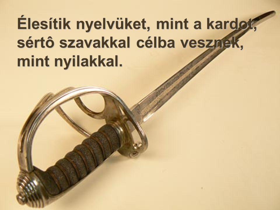 Élesítik nyelvüket, mint a kardot, sértô szavakkal célba vesznek, mint nyilakkal.