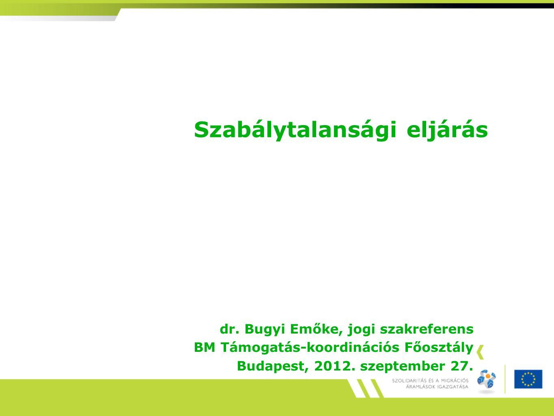 Szabálytalansági eljárás dr. Bugyi Emőke, jogi szakreferens BM Támogatás-koordinációs Főosztály Budapest, 2012. szeptember 27.