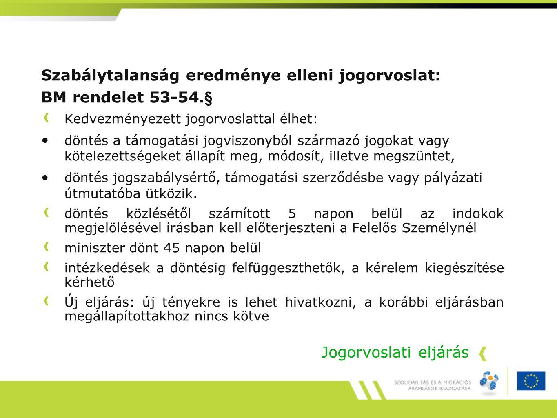 Jogorvoslati eljárás Szabálytalanság eredménye elleni jogorvoslat: BM rendelet 53-54.§ Kedvezményezett jogorvoslattal élhet: döntés a támogatási jogvi