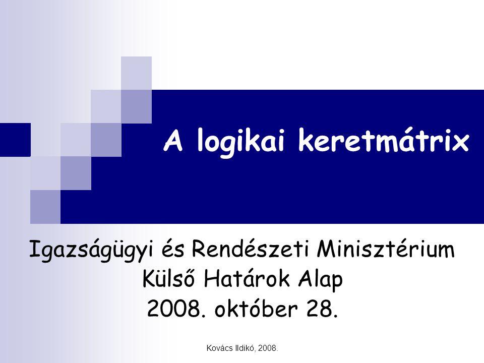 Kovács Ildikó, 2008. A logikai keretmátrix Igazságügyi és Rendészeti Minisztérium Külső Határok Alap 2008. október 28.