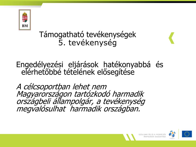 Támogatható tevékenységek 5. tevékenység Engedélyezési eljárások hatékonyabbá és elérhetőbbé tételének elősegítése A célcsoportban lehet nem Magyarors