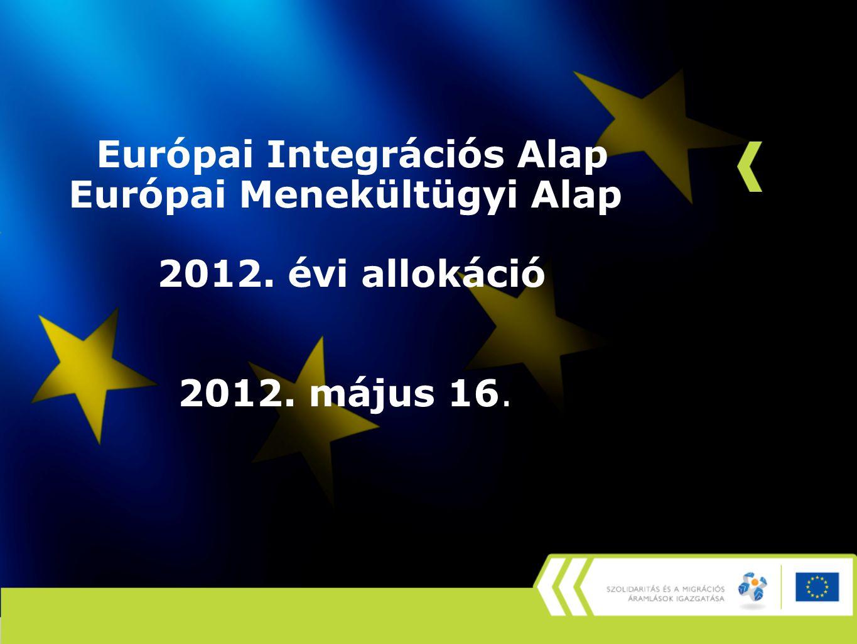 Európai Integrációs Alap Európai Menekültügyi Alap 2012. évi allokáció 2012. május 16.