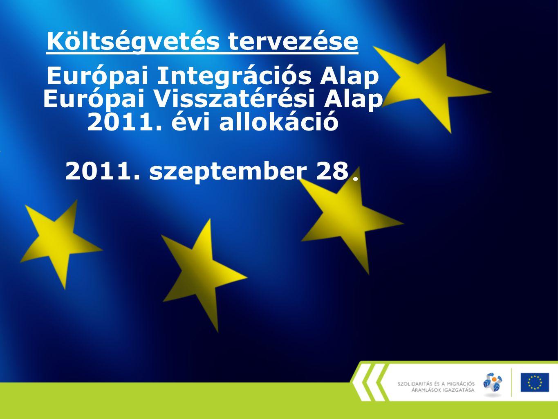 Költségvetés tervezése Európai Integrációs Alap Európai Visszatérési Alap 2011. évi allokáció 2011. szeptember 28.
