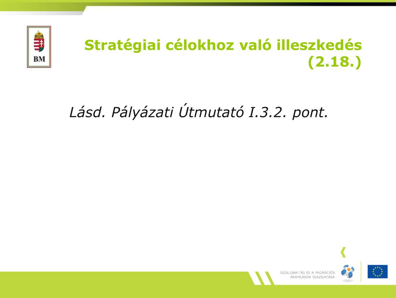 Stratégiai célokhoz való illeszkedés (2.18.) Lásd. Pályázati Útmutató I.3.2. pont.