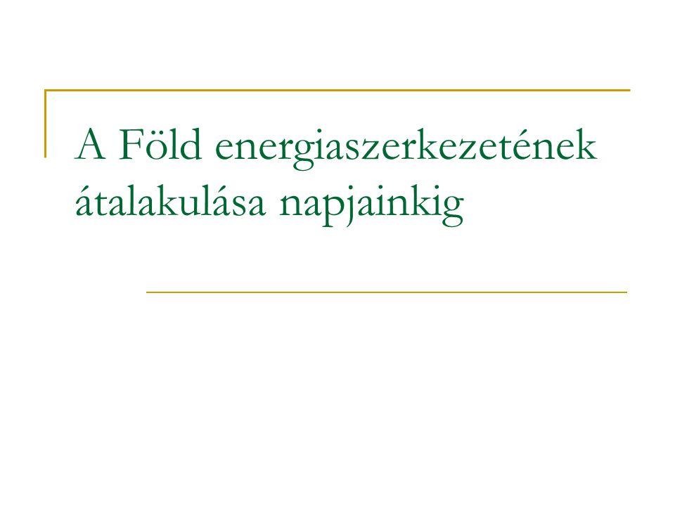 A Föld energiaszerkezetének átalakulása napjainkig