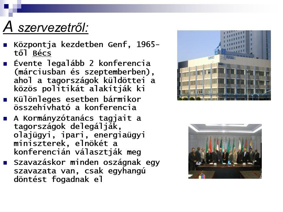 A szervezetről: Központja kezdetben Genf, 1965- től Bécs Évente legalább 2 konferencia (márciusban és szeptemberben), ahol a tagországok küldöttei a közös politikát alakítják ki Különleges esetben bármikor összehívható a konferencia A Kormányzótanács tagjait a tagországok delegálják, olajügyi, ipari, energiaügyi miniszterek, elnökét a konferencián választják meg Szavazáskor minden oszágnak egy szavazata van, csak egyhangú döntést fogadnak el