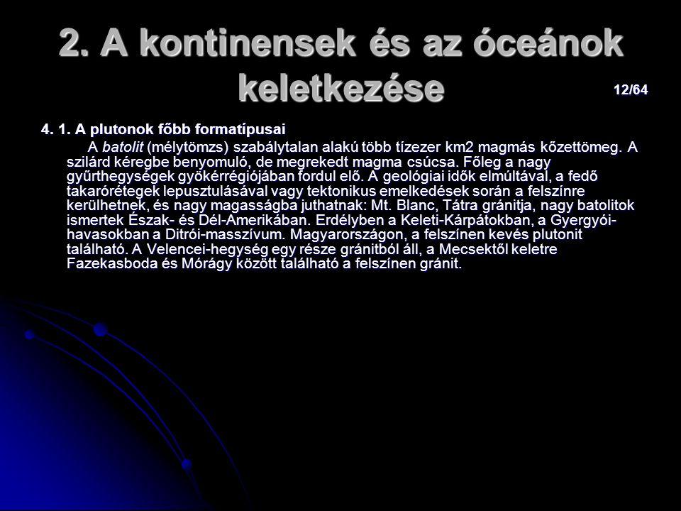 12/64 2. A kontinensek és az óceánok keletkezése 4. 1. A plutonok főbb formatípusai A batolit (mélytömzs) szabálytalan alakú több tízezer km2 magmás k