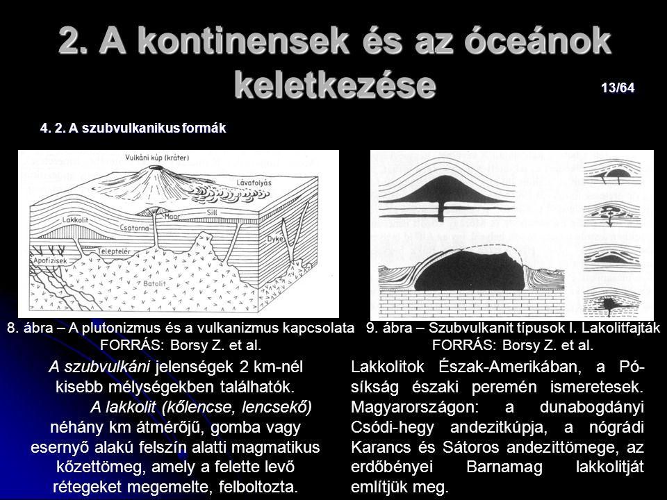 13/64 2. A kontinensek és az óceánok keletkezése 4. 2. A szubvulkanikus formák A szubvulkáni jelenségek 2 km-nél kisebb mélységekben találhatók. A lak