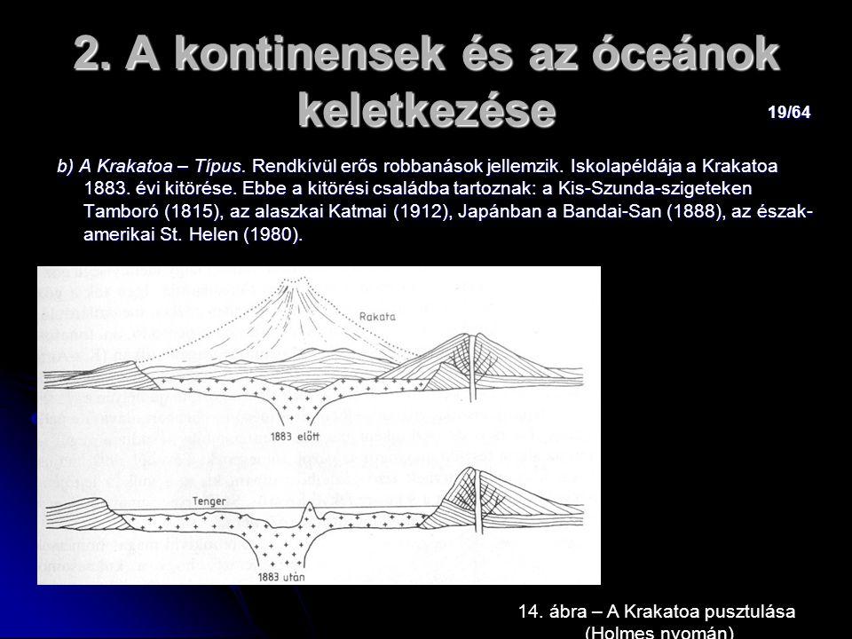 19/64 2. A kontinensek és az óceánok keletkezése b) A Krakatoa – Típus. Rendkívül erős robbanások jellemzik. Iskolapéldája a Krakatoa 1883. évi kitöré