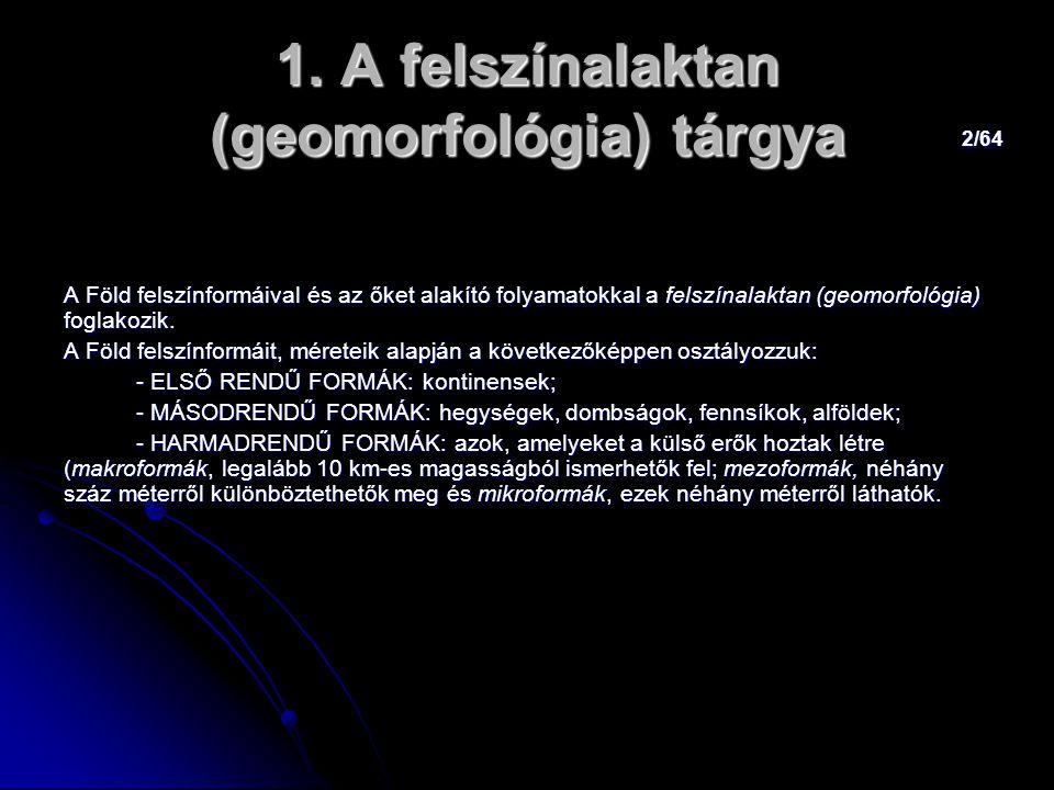 2/64 1. A felszínalaktan (geomorfológia) tárgya A Föld felszínformáival és az őket alakító folyamatokkal a felszínalaktan (geomorfológia) foglakozik.