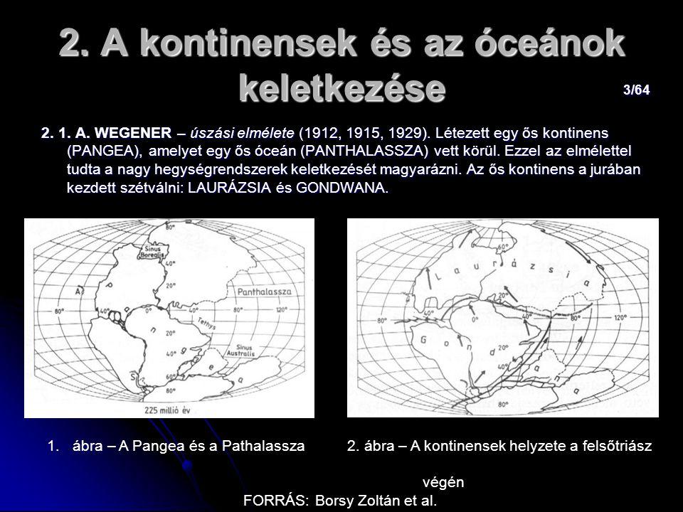 3/64 2. A kontinensek és az óceánok keletkezése 2. 1. A. WEGENER – úszási elmélete (1912, 1915, 1929). Létezett egy ős kontinens (PANGEA), amelyet egy