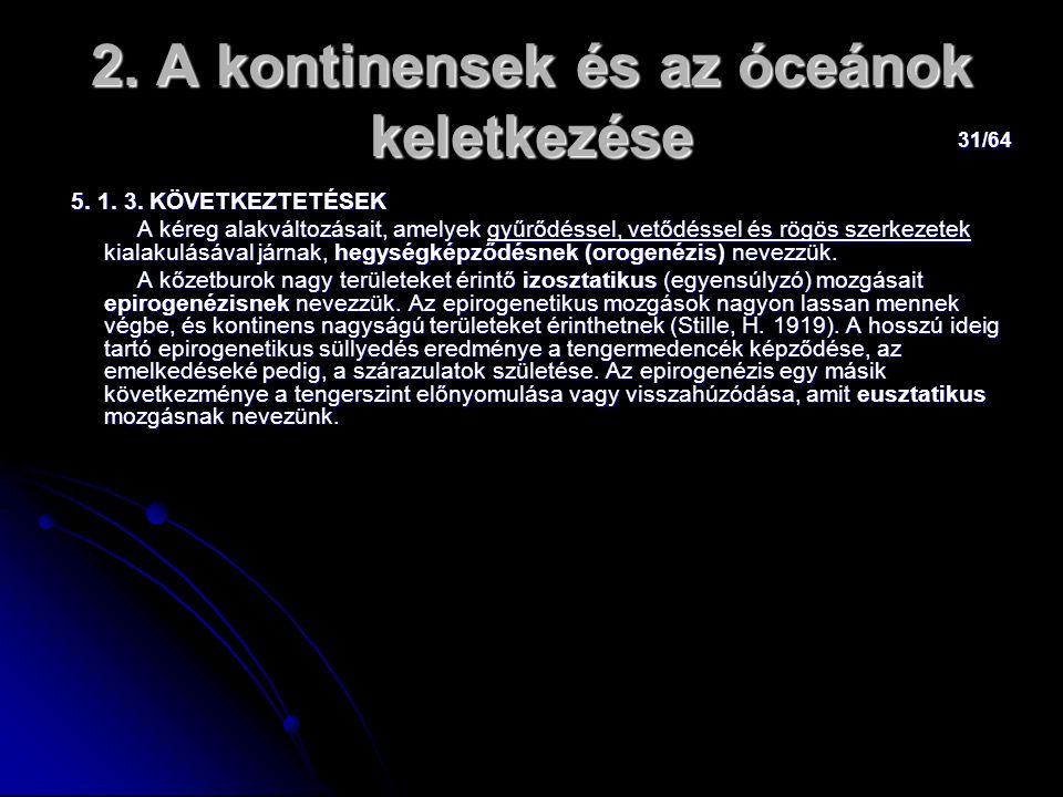 31/64 2. A kontinensek és az óceánok keletkezése 5. 1. 3. KÖVETKEZTETÉSEK 5. 1. 3. KÖVETKEZTETÉSEK A kéreg alakváltozásait, amelyek gyűrődéssel, vetőd
