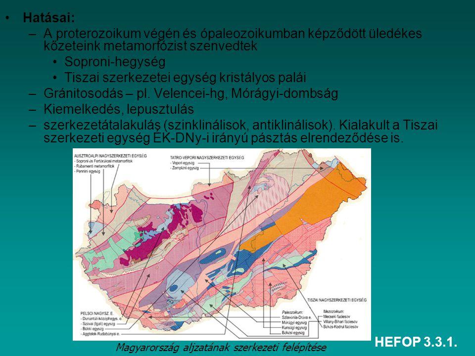 HEFOP 3.3.1. Hatásai: –A proterozoikum végén és ópaleozoikumban képződött üledékes kőzeteink metamorfózist szenvedtek Soproni-hegység Tiszai szerkezet