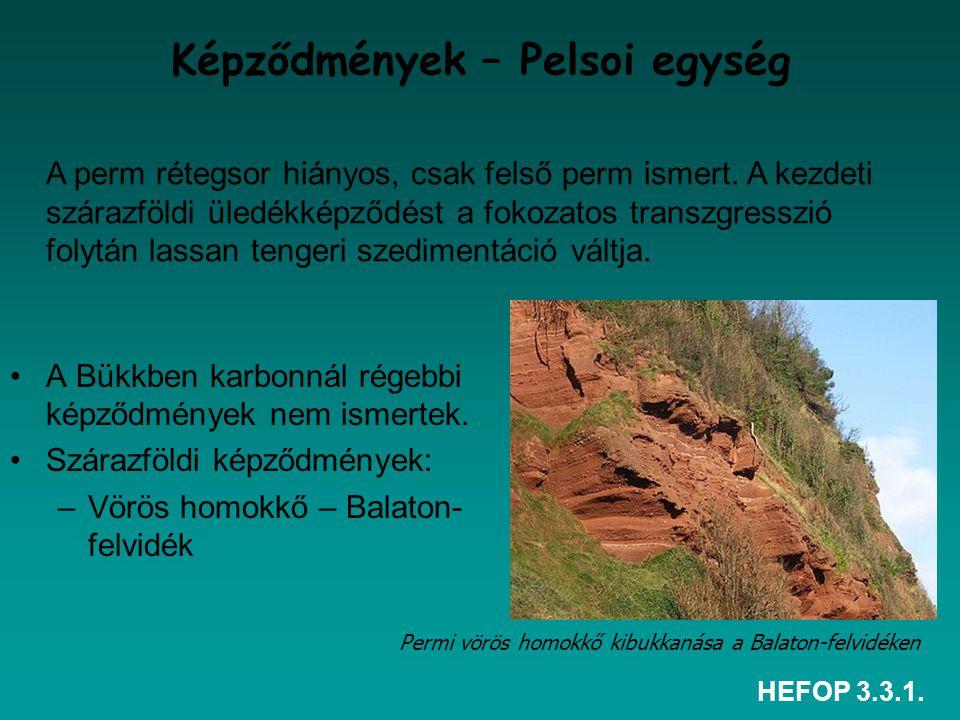 HEFOP 3.3.1. Képződmények – Pelsoi egység A Bükkben karbonnál régebbi képződmények nem ismertek. Szárazföldi képződmények: –Vörös homokkő – Balaton- f