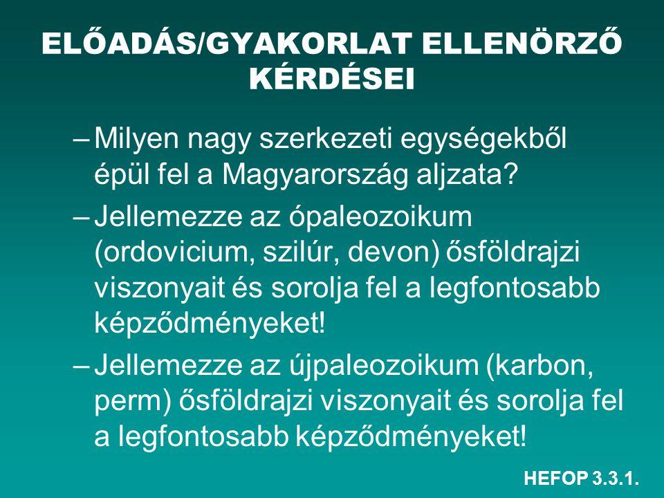 HEFOP 3.3.1. ELŐADÁS/GYAKORLAT ELLENÖRZŐ KÉRDÉSEI –Milyen nagy szerkezeti egységekből épül fel a Magyarország aljzata? –Jellemezze az ópaleozoikum (or