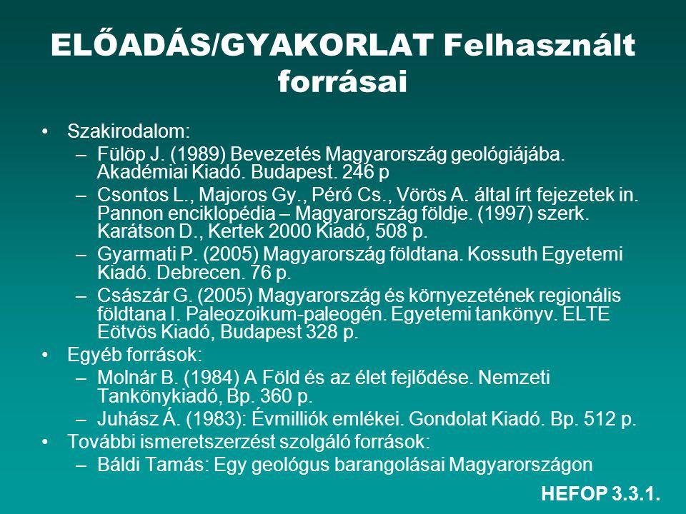 HEFOP 3.3.1. ELŐADÁS/GYAKORLAT Felhasznált forrásai Szakirodalom: –Fülöp J. (1989) Bevezetés Magyarország geológiájába. Akadémiai Kiadó. Budapest. 246