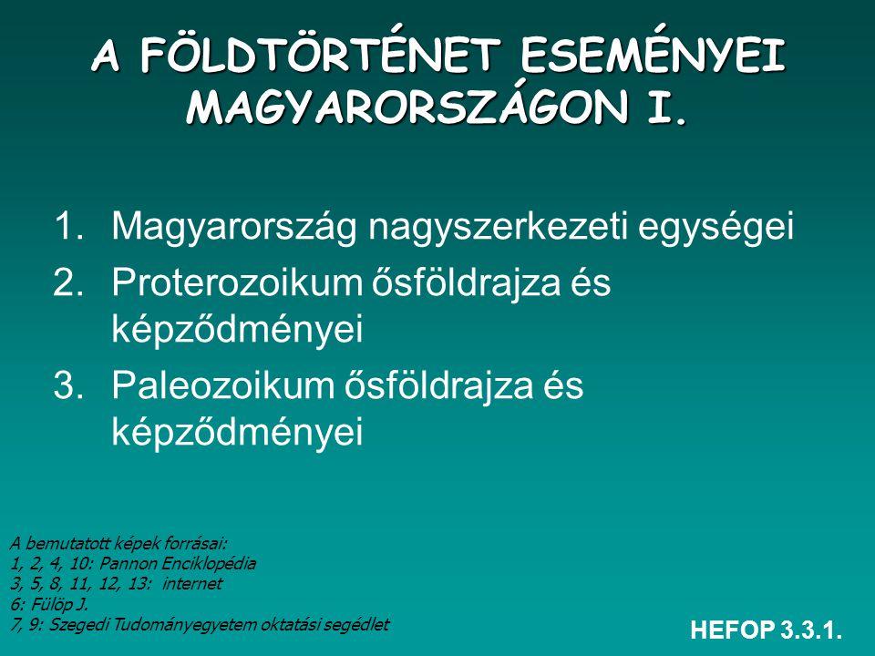 HEFOP 3.3.1. 1.Magyarország nagyszerkezeti egységei 2.Proterozoikum ősföldrajza és képződményei 3.Paleozoikum ősföldrajza és képződményei A FÖLDTÖRTÉN
