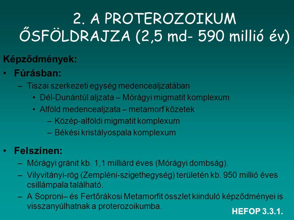 HEFOP 3.3.1. 2. A PROTEROZOIKUM ŐSFÖLDRAJZA (2,5 md- 590 millió év) Képződmények: Fúrásban: –Tiszai szerkezeti egység medencealjzatában Dél-Dunántúl a