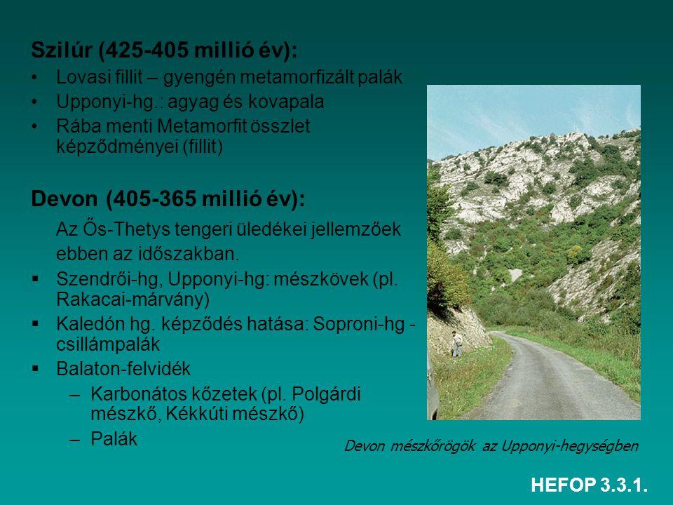 HEFOP 3.3.1. Szilúr (425-405 millió év): Lovasi fillit – gyengén metamorfizált palák Upponyi-hg.: agyag és kovapala Rába menti Metamorfit összlet képz