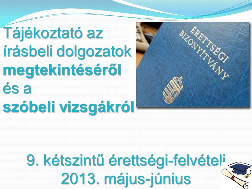 9. kétszintű érettségi-felvételi 2013. május-június Tájékoztató az írásbeli dolgozatok megtekintéséről és a szóbeli vizsgákról