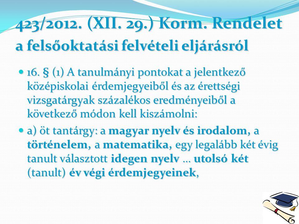 423/2012. (XII. 29.) Korm. Rendelet a felsőoktatási felvételi eljárásról 16. § (1) A tanulmányi pontokat a jelentkező középiskolai érdemjegyeiből és a