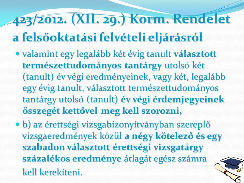 423/2012. (XII. 29.) Korm. Rendelet a felsőoktatási felvételi eljárásról valamint egy legalább két évig tanult választott természettudományos tantárgy