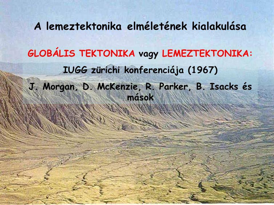 GLOBÁLIS TEKTONIKA vagy LEMEZTEKTONIKA: IUGG zürichi konferenciája (1967) J. Morgan, D. McKenzie, R. Parker, B. Isacks és mások A lemeztektonika elmél
