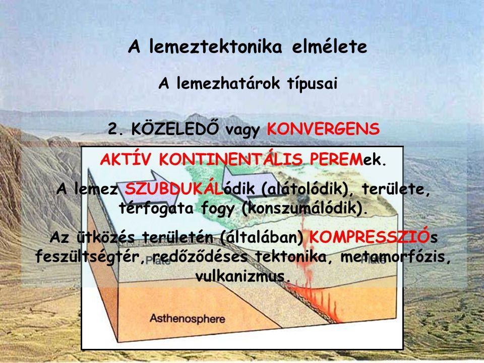 A lemeztektonika elmélete A lemezhatárok típusai 2. KÖZELEDŐ vagy KONVERGENS AKTÍV KONTINENTÁLIS PEREMek. A lemez SZUBDUKÁLódik (alátolódik), területe