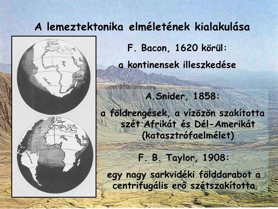 F. Bacon, 1620 körül: a kontinensek illeszkedése A.Snider, 1858: a földrengések, a vízözön szakította szét Afrikát és Dél-Amerikát (katasztrófaelmélet