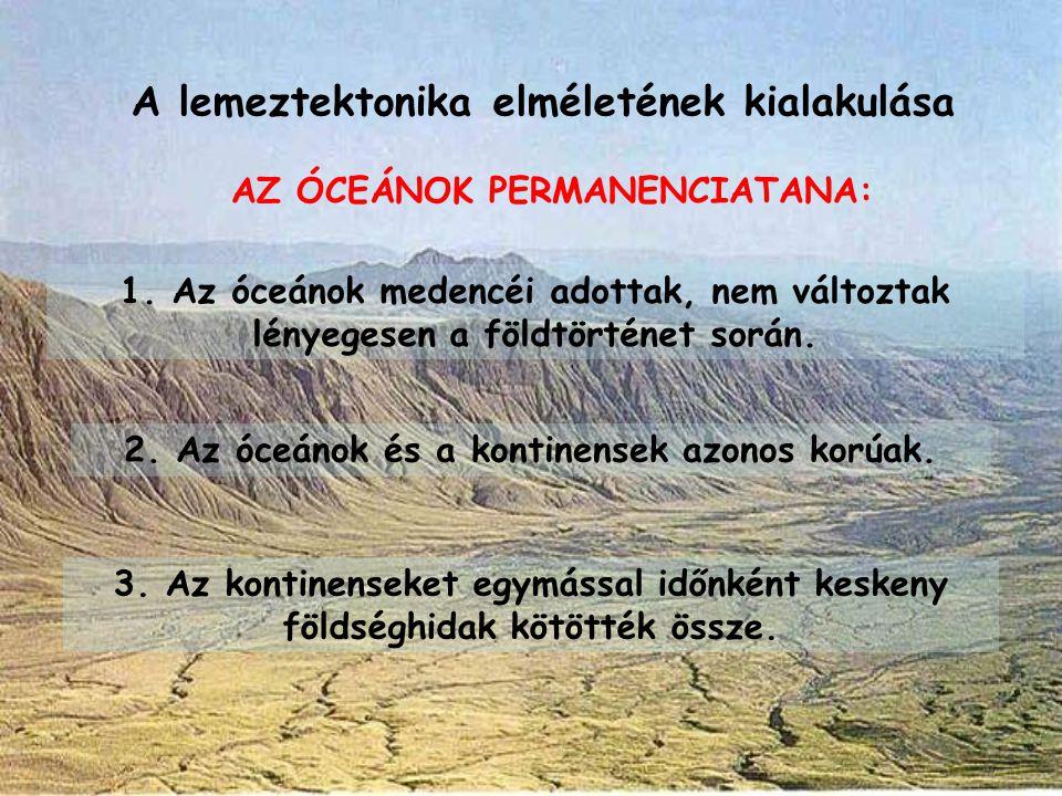 AZ ÓCEÁNOK PERMANENCIATANA: 1. Az óceánok medencéi adottak, nem változtak lényegesen a földtörténet során. 2. Az óceánok és a kontinensek azonos korúa