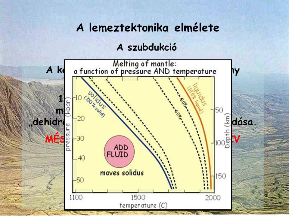 A lemeztektonika elmélete A szubdukció A konvergens lemezszegélyeknél a köpeny részleges megolvadásának oka 1.az alábukó, korábban óceánaljzati metamo