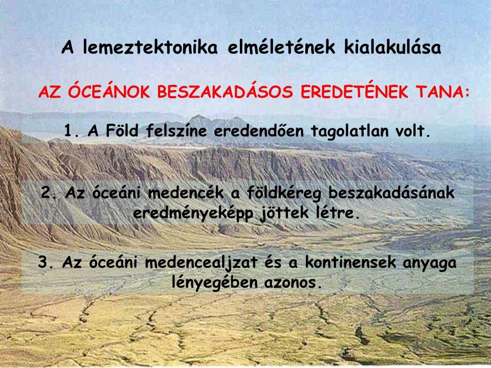 A lemeztektonika elméletének kialakulása AZ ÓCEÁNOK BESZAKADÁSOS EREDETÉNEK TANA: 1. A Föld felszíne eredendően tagolatlan volt. 2. Az óceáni medencék