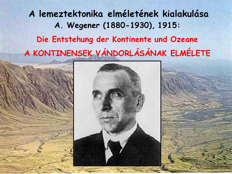 A lemeztektonika elméletének kialakulása A. Wegener (1880-1930), 1915: Die Entstehung der Kontinente und Ozeane A KONTINENSEK VÁNDORLÁSÁNAK ELMÉLETE