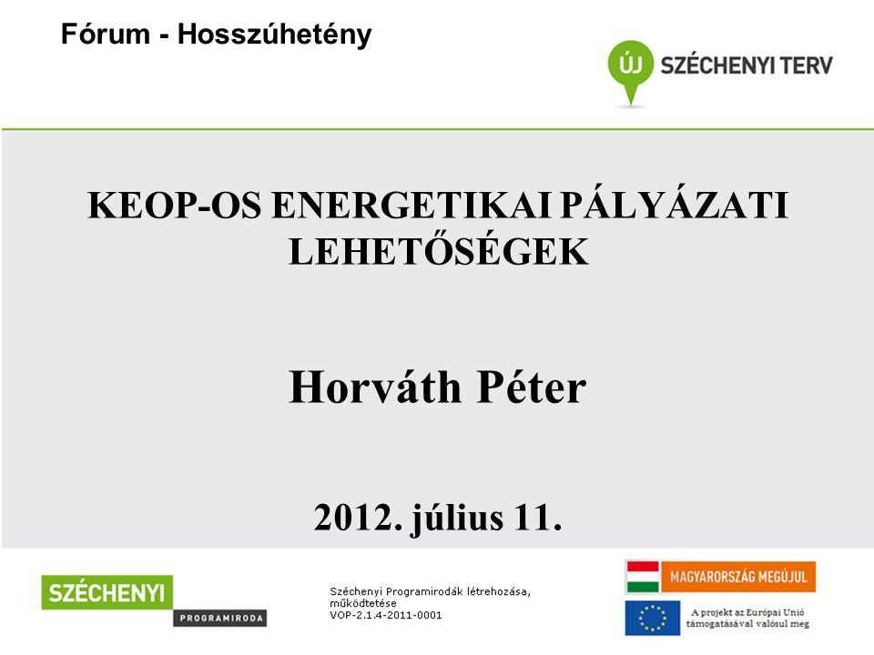 KEOP-OS ENERGETIKAI PÁLYÁZATI LEHETŐSÉGEK Horváth Péter 2012. július 11. Fórum - Hosszúhetény