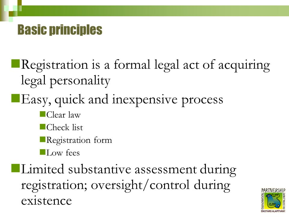 Basic principles Registration is a formal legal act of acquiring legal personality Easy, quick and inexpensive process Clear law Check list Registrati
