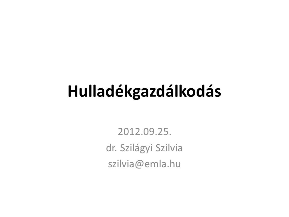 Hulladékgazdálkodás 2012.09.25. dr. Szilágyi Szilvia szilvia@emla.hu