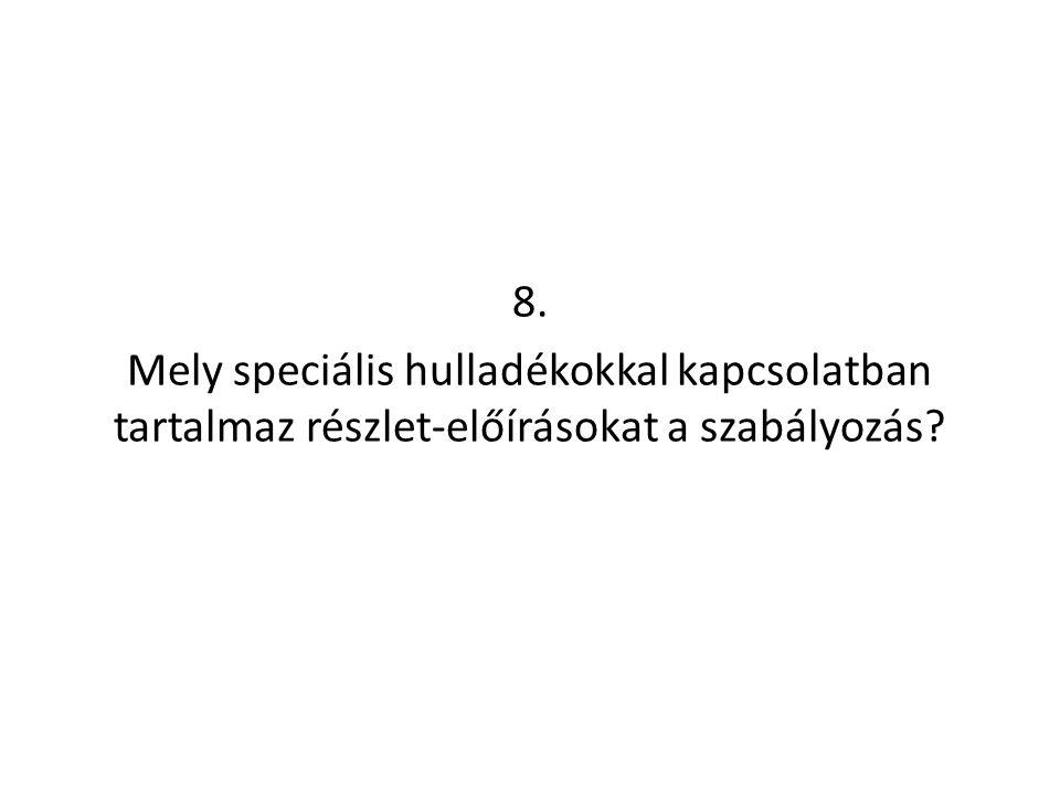 8. Mely speciális hulladékokkal kapcsolatban tartalmaz részlet-előírásokat a szabályozás?