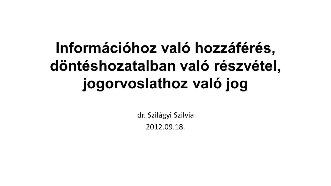 Információhoz való hozzáférés, döntéshozatalban való részvétel, jogorvoslathoz való jog dr. Szilágyi Szilvia 2012.09.18.