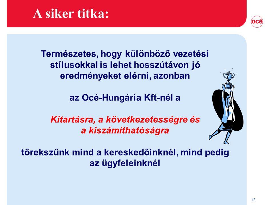 18 A siker titka: Természetes, hogy különböző vezetési stílusokkal is lehet hosszútávon jó eredményeket elérni, azonban az Océ-Hungária Kft-nél a Kitartásra, a következetességre és a kiszámíthatóságra törekszünk mind a kereskedőinknél, mind pedig az ügyfeleinknél