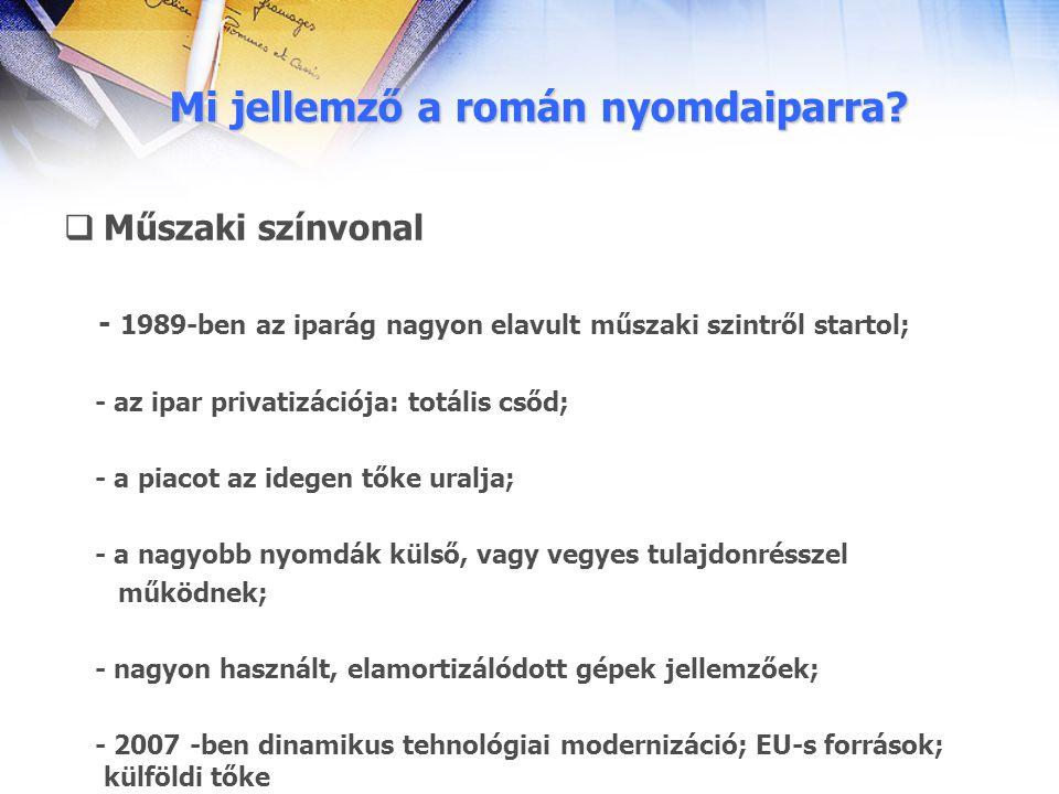 Mi jellemző a román nyomdaiparra?  Műszaki színvonal - 1989-ben az iparág nagyon elavult műszaki szintről startol; - az ipar privatizációja: totális