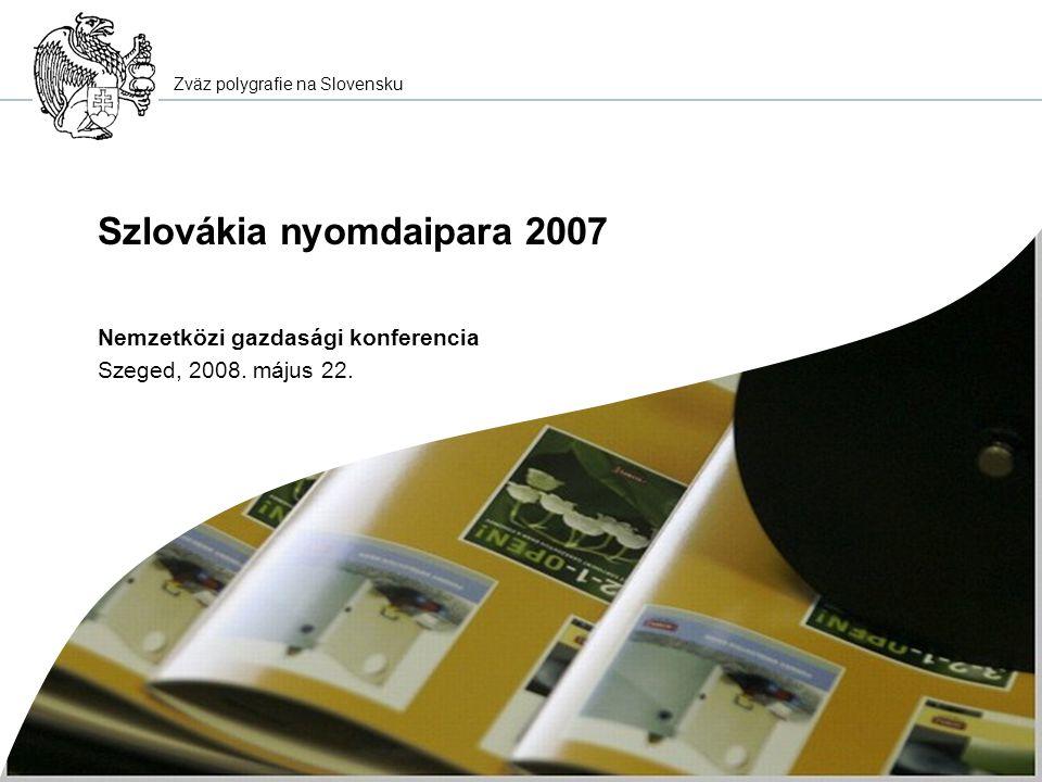 Zväz polygrafie na Slovensku Szlovákia nyomdaipara 2007 Nemzetközi gazdasági konferencia Szeged, 2008. május 22.