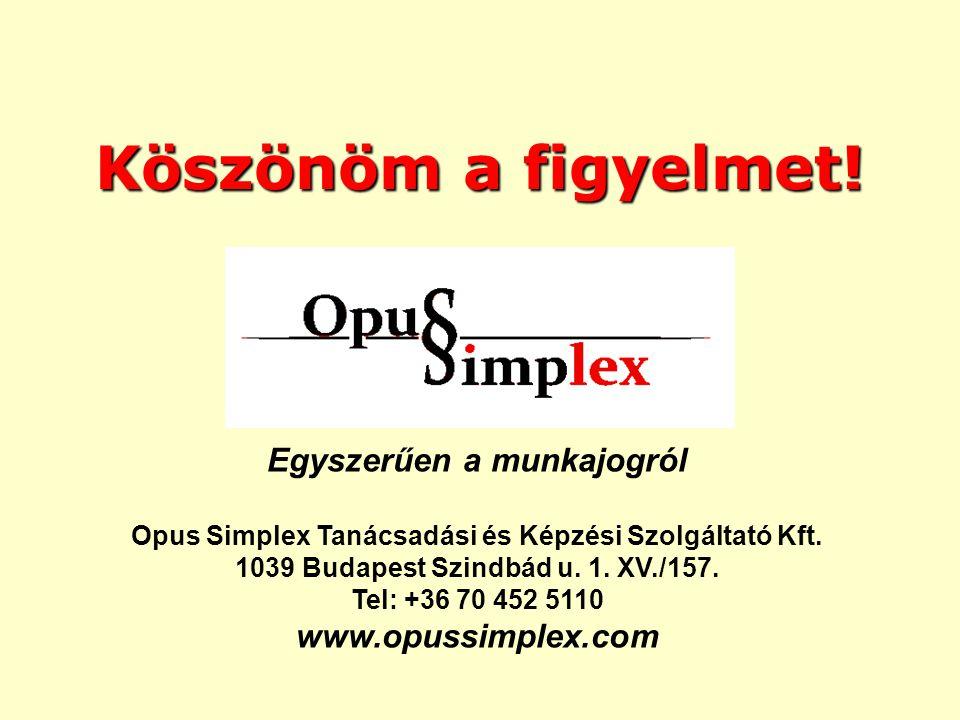 Köszönöm a figyelmet! Egyszerűen a munkajogról Opus Simplex Tanácsadási és Képzési Szolgáltató Kft. 1039 Budapest Szindbád u. 1. XV./157. Tel: +36 70