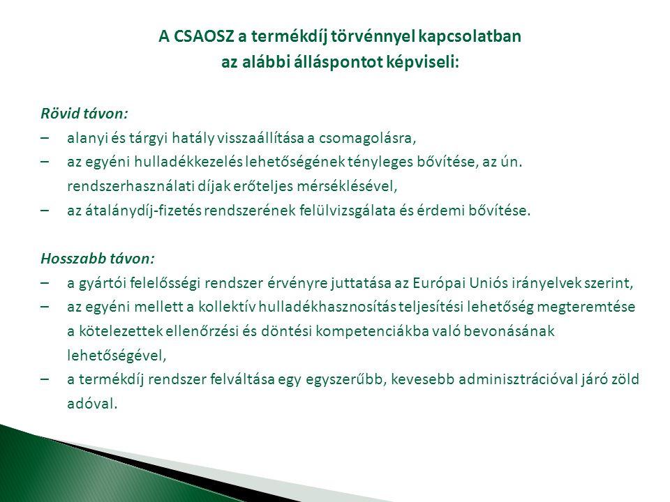 A CSAOSZ a termékdíj törvénnyel kapcsolatban az alábbi álláspontot képviseli: Rövid távon: – alanyi és tárgyi hatály visszaállítása a csomagolásra, – az egyéni hulladékkezelés lehetőségének tényleges bővítése, az ún.