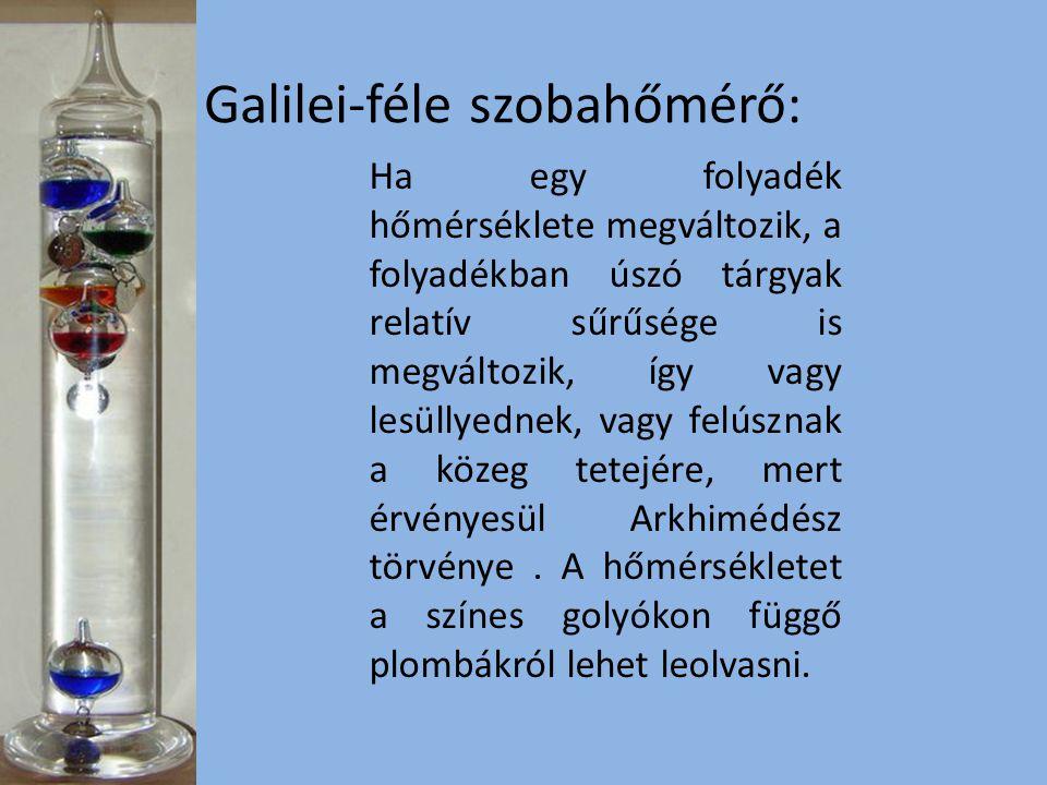 Galilei-féle szobahőmérő: Ha egy folyadék hőmérséklete megváltozik, a folyadékban úszó tárgyak relatív sűrűsége is megváltozik, így vagy lesüllyednek, vagy felúsznak a közeg tetejére, mert érvényesül Arkhimédész törvénye.