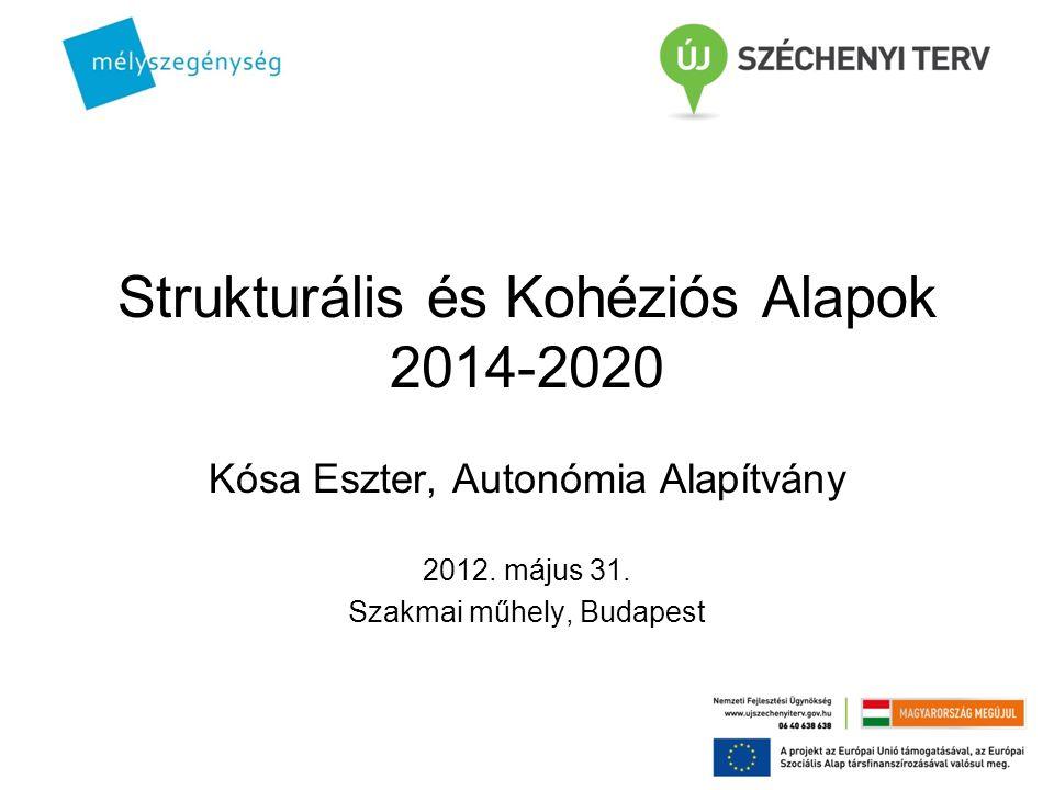 Strukturális és Kohéziós Alapok 2014-2020 Kósa Eszter, Autonómia Alapítvány 2012. május 31. Szakmai műhely, Budapest