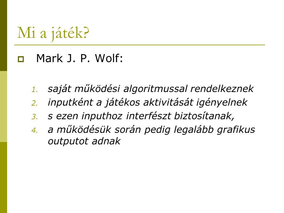 Mi a játék?  Mark J. P. Wolf: 1. saját működési algoritmussal rendelkeznek 2. inputként a játékos aktivitását igényelnek 3. s ezen inputhoz interfész
