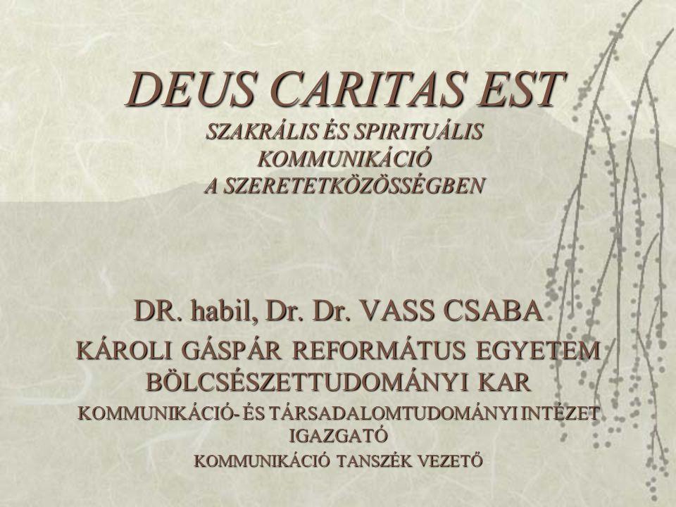 DEUS CARITAS EST SZAKRÁLIS ÉS SPIRITUÁLIS KOMMUNIKÁCIÓ A SZERETETKÖZÖSSÉGBEN DR. habil, Dr. Dr. VASS CSABA KÁROLI GÁSPÁR REFORMÁTUS EGYETEM BÖLCSÉSZET