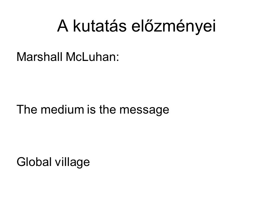 A kutatás előzményei Marshall McLuhan: The medium is the message Global village
