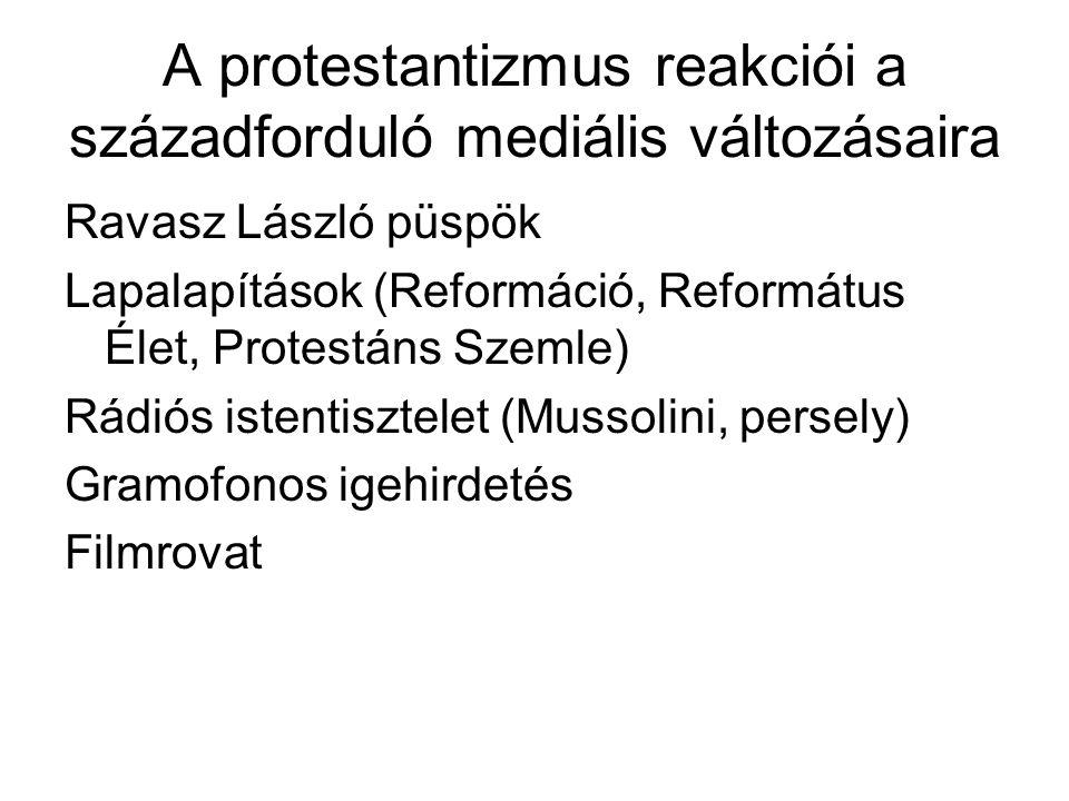A protestantizmus reakciói a századforduló mediális változásaira Ravasz László püspök Lapalapítások (Reformáció, Református Élet, Protestáns Szemle) Rádiós istentisztelet (Mussolini, persely) Gramofonos igehirdetés Filmrovat